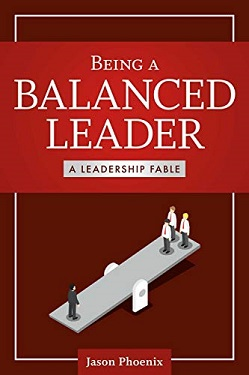 Being a Balanced Leader: A Leadership Fable by Jason Phoenix