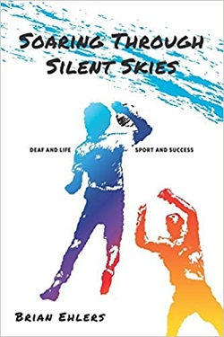 Soaring Through Silent Skies: Deaf and Life ~ Sport and Success by Brian Ehlers