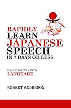 Rapidly Learn Japanese Speech in 7 Days or Less by Robert Anderson