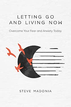 Letting Go and Living Now by Steve Madonia
