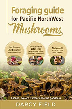 Foraging Guide for Pacific Northwest Mushrooms by Darcy Field